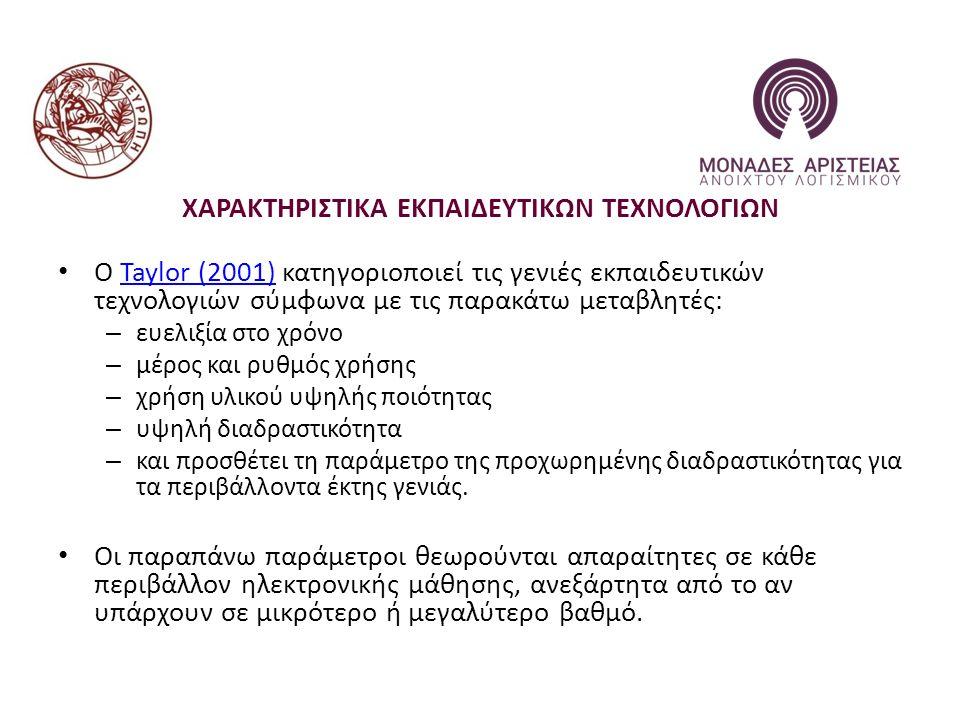 ΧΑΡΑΚΤΗΡΙΣΤΙΚΑ ΕΚΠΑΙΔΕΥΤΙΚΩΝ ΤΕΧΝΟΛΟΓΙΩΝ Ο Taylor (2001) κατηγοριοποιεί τις γενιές εκπαιδευτικών τεχνολογιών σύμφωνα με τις παρακάτω μεταβλητές:Taylor (2001) – ευελιξία στο χρόνο – μέρος και ρυθμός χρήσης – χρήση υλικού υψηλής ποιότητας – υψηλή διαδραστικότητα – και προσθέτει τη παράμετρο της προχωρημένης διαδραστικότητας για τα περιβάλλοντα έκτης γενιάς.