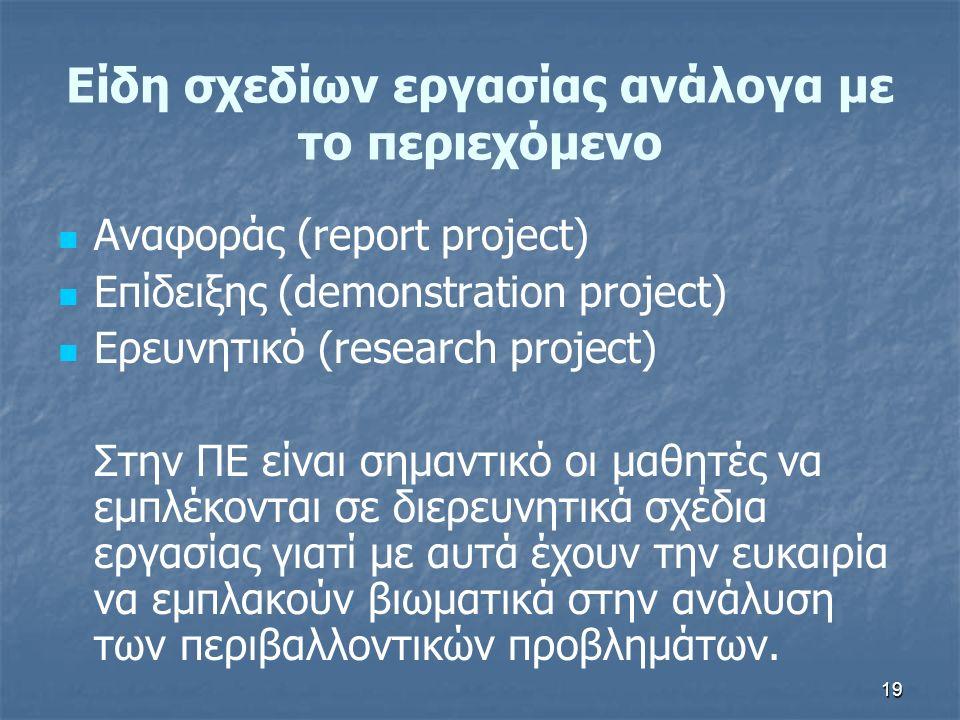 19 Αναφοράς (report project) Επίδειξης (demonstration project) Ερευνητικό (research project) Στην ΠΕ είναι σημαντικό οι μαθητές να εμπλέκονται σε διερευνητικά σχέδια εργασίας γιατί με αυτά έχουν την ευκαιρία να εμπλακούν βιωματικά στην ανάλυση των περιβαλλοντικών προβλημάτων.