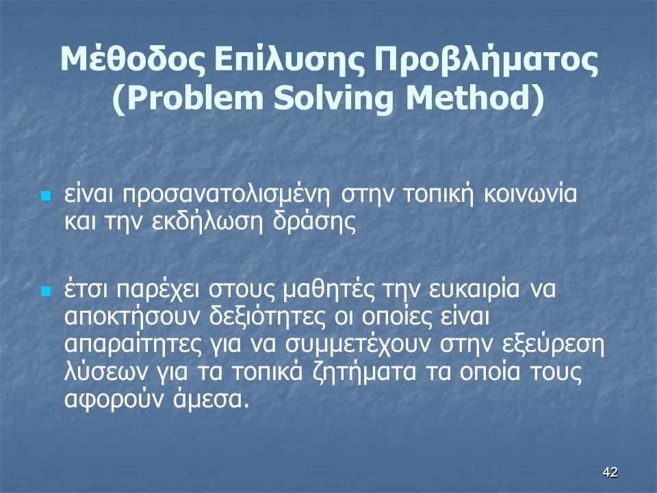 42 Μέθοδος Επίλυσης Προβλήματος (Problem Solving Method) είναι προσανατολισμένη στην τοπική κοινωνία και την εκδήλωση δράσης έτσι παρέχει στους μαθητές την ευκαιρία να αποκτήσουν δεξιότητες οι οποίες είναι απαραίτητες για να συμμετέχουν στην εξεύρεση λύσεων για τα τοπικά ζητήματα τα οποία τους αφορούν άμεσα.