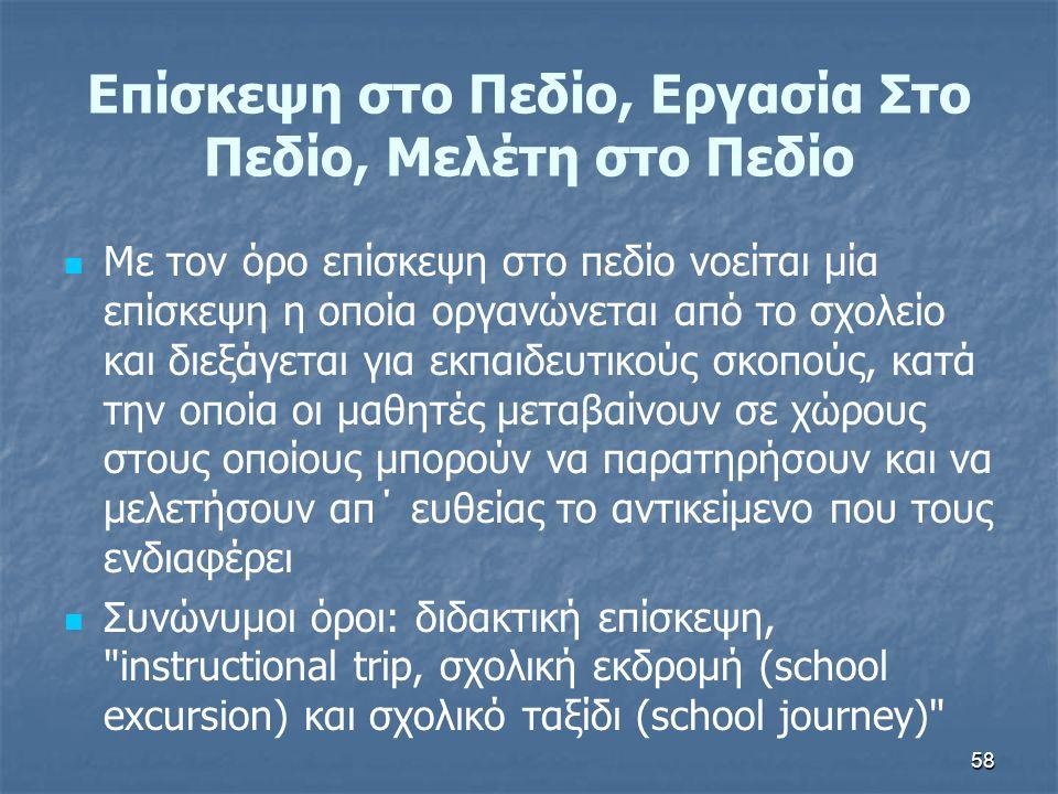 58 Με τον όρο επίσκεψη στο πεδίο νοείται μία επίσκεψη η οποία οργανώνεται από το σχολείο και διεξάγεται για εκπαιδευτικούς σκοπούς, κατά την οποία οι μαθητές μεταβαίνουν σε χώρους στους οποίους μπορούν να παρατηρήσουν και να μελετήσουν απ΄ ευθείας το αντικείμενο που τους ενδιαφέρει Συνώνυμοι όροι: διδακτική επίσκεψη, instructional trip, σχολική εκδρομή (school excursion) και σχολικό ταξίδι (school journey) Επίσκεψη στο Πεδίο, Εργασία Στο Πεδίο, Μελέτη στο Πεδίο