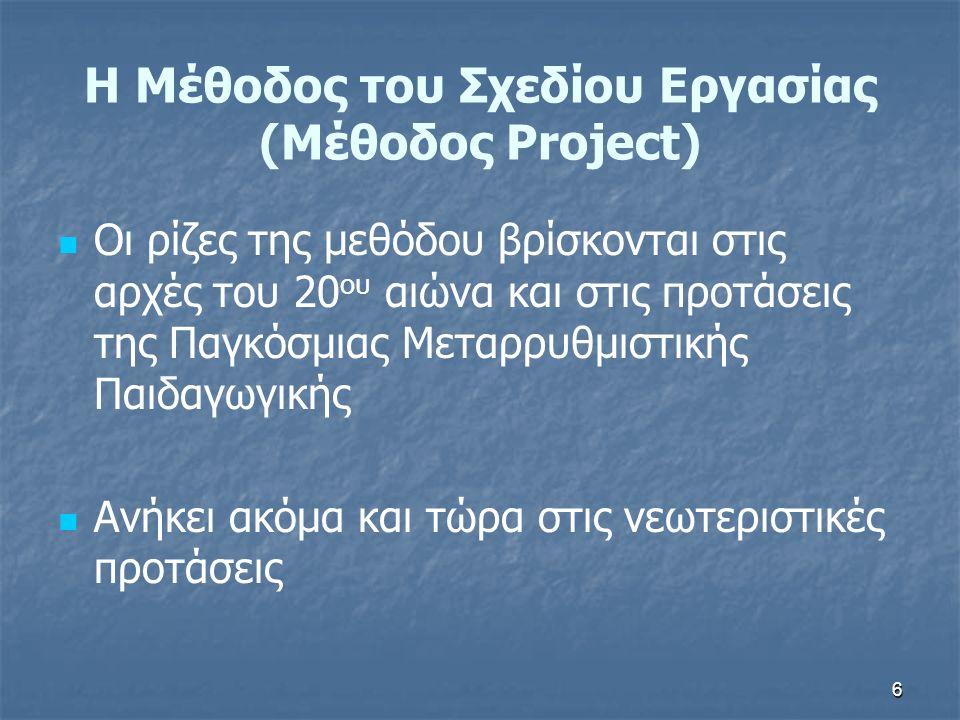 6 Οι ρίζες της μεθόδου βρίσκονται στις αρχές του 20 ου αιώνα και στις προτάσεις της Παγκόσμιας Μεταρρυθμιστικής Παιδαγωγικής Ανήκει ακόμα και τώρα στις νεωτεριστικές προτάσεις Η Μέθοδος του Σχεδίου Εργασίας (Μέθοδος Project)