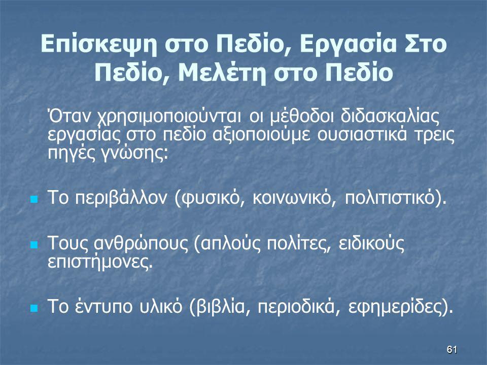 61 Επίσκεψη στο Πεδίο, Εργασία Στο Πεδίο, Μελέτη στο Πεδίο Όταν χρησιμοποιούνται οι μέθοδοι διδασκαλίας εργασίας στο πεδίο αξιοποιούμε ουσιαστικά τρεις πηγές γνώσης: Το περιβάλλον (φυσικό, κοινωνικό, πολιτιστικό).