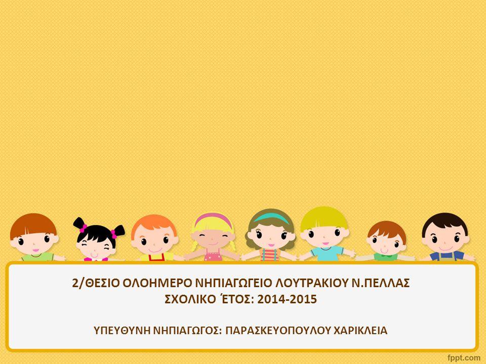 2/ΘΕΣΙΟ ΟΛΟΗΜΕΡΟ ΝΗΠΙΑΓΩΓΕΙΟ ΛΟΥΤΡΑΚΙΟΥ Ν.ΠΕΛΛΑΣ ΣΧΟΛΙΚΟ ΈΤΟΣ: 2014-2015 ΥΠΕΥΘΥΝΗ ΝΗΠΙΑΓΩΓΟΣ: ΠΑΡΑΣΚΕΥΟΠΟΥΛΟΥ ΧΑΡΙΚΛΕΙΑ