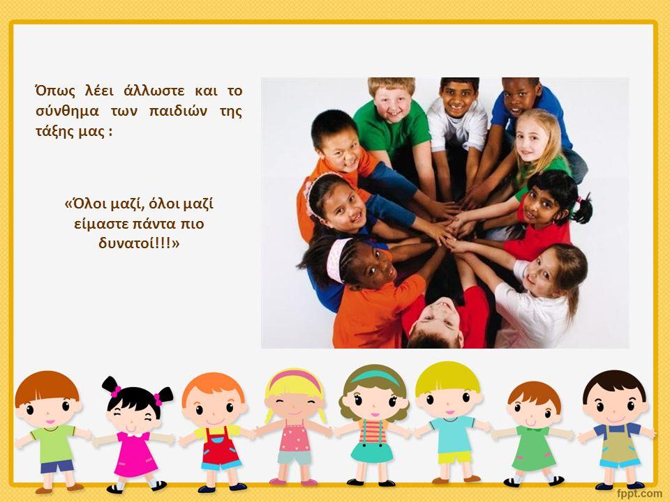 Όπως λέει άλλωστε και το σύνθημα των παιδιών της τάξης μας : «Όλοι μαζί, όλοι μαζί είμαστε πάντα πιο δυνατοί!!!»