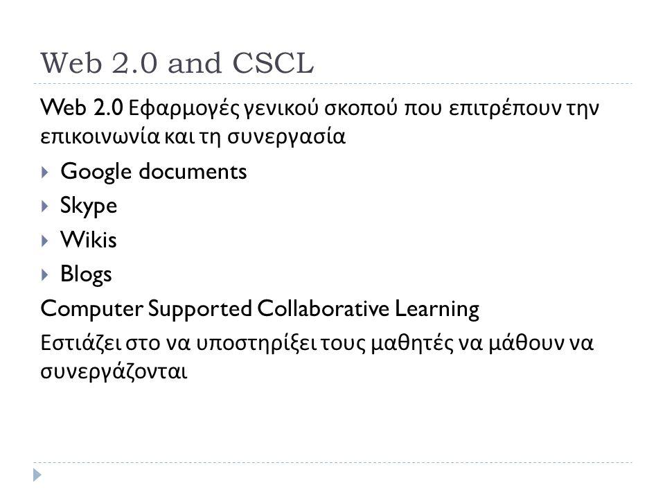 Web 2.0 and CSCL Web 2.0 Εφαρμογές γενικού σκοπού που επιτρέπουν την επικοινωνία και τη συνεργασία  Google documents  Skype  Wikis  Blogs Computer Supported Collaborative Learning Εστιάζει στο να υποστηρίξει τους μαθητές να μάθουν να συνεργάζονται