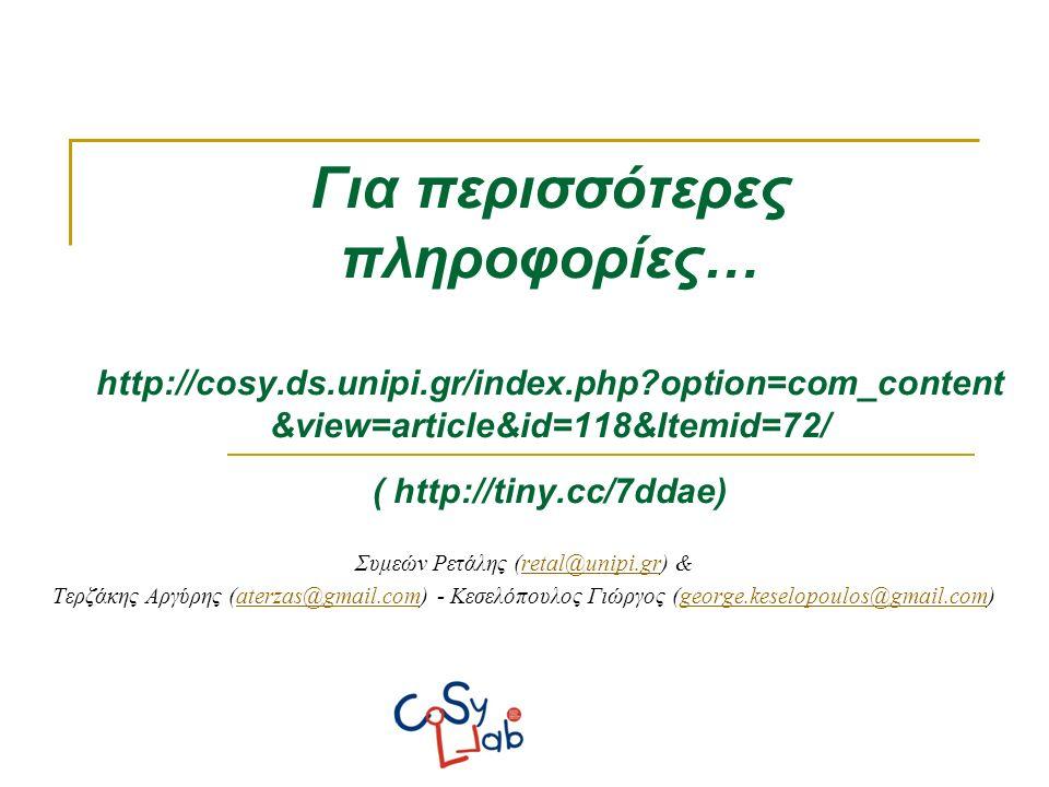 Συμεών Ρετάλης (retal@unipi.gr) &retal@unipi.gr Τερζάκης Αργύρης (aterzas@gmail.com) - Κεσελόπουλος Γιώργος (george.keselopoulos@gmail.com)aterzas@gmail.comgeorge.keselopoulos@gmail.com Για περισσότερες πληροφορίες… http://cosy.ds.unipi.gr/index.php option=com_content &view=article&id=118&Itemid=72/ ( http://tiny.cc/7ddae)