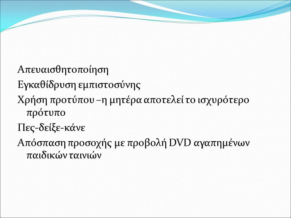 Απευαισθητοποίηση Εγκαθίδρυση εμπιστοσύνης Χρήση προτύπου –η μητέρα αποτελεί το ισχυρότερο πρότυπο Πες-δείξε-κάνε Απόσπαση προσοχής με προβολή DVD αγαπημένων παιδικών ταινιών