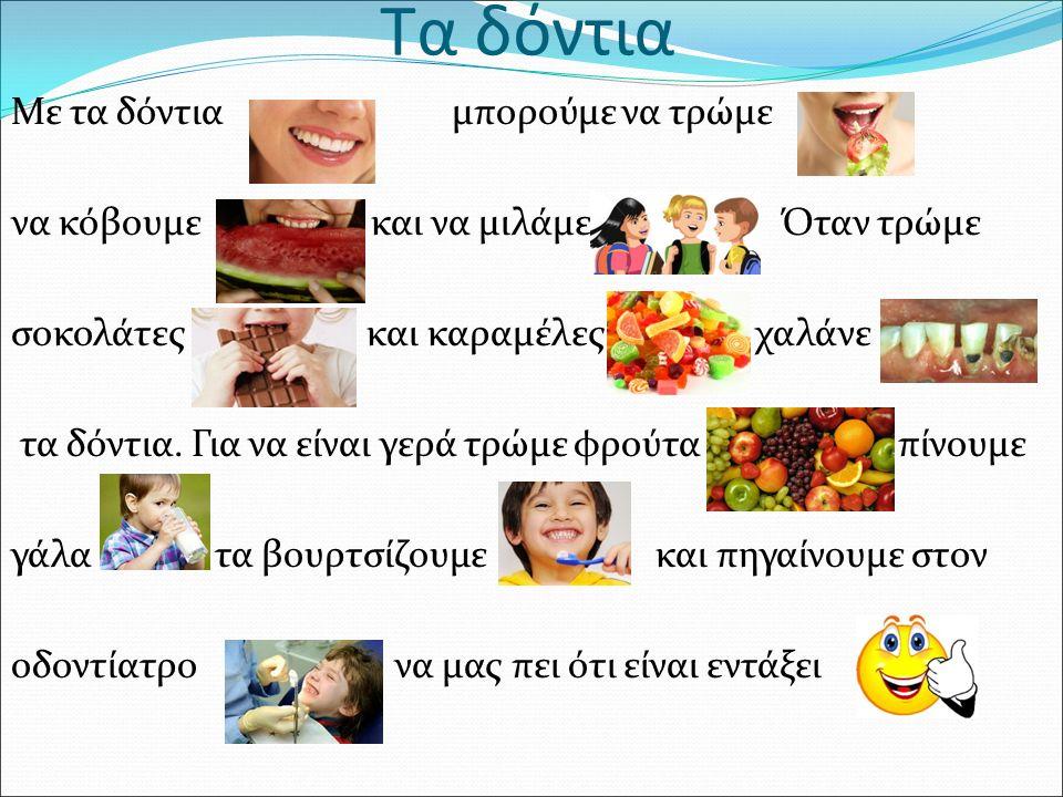 Τα δόντια Με τα δόντια μπορούμε να τρώμε να κόβουμε και να μιλάμε Όταν τρώμε σοκολάτες και καραμέλες χαλάνε τα δόντια.