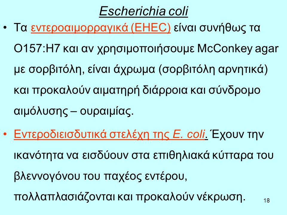 18 Escherichia coli Τα εντεροαιμορραγικά (ΕΗΕC) είναι συνήθως τα Ο157:Η7 και αν χρησιμοποιήσουμε McConkey agar με σορβιτόλη, είναι άχρωμα (σορβιτόλη α