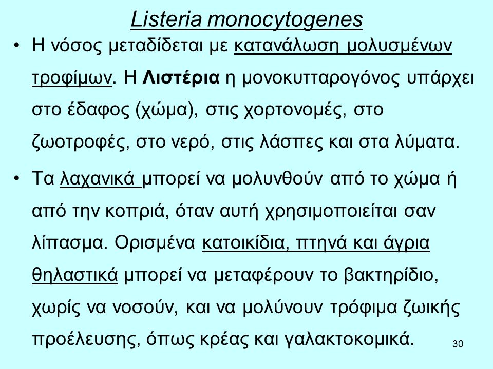30 Listeria monocytogenes Η νόσος μεταδίδεται µε κατανάλωση µολυσµένων τροφίμων. Η Λιστέρια η µονοκυτταρογόνος υπάρχει στο έδαφος (χώμα), στις χορτονο