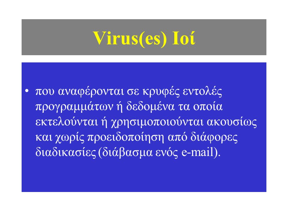 Virus(es) Ιοί που αναφέρονται σε κρυφές εντολές προγραμμάτων ή δεδομένα τα οποία εκτελούνται ή χρησιμοποιούνται ακουσίως και χωρίς προειδοποίηση από διάφορες διαδικασίες (διάβασμα ενός e-mail).