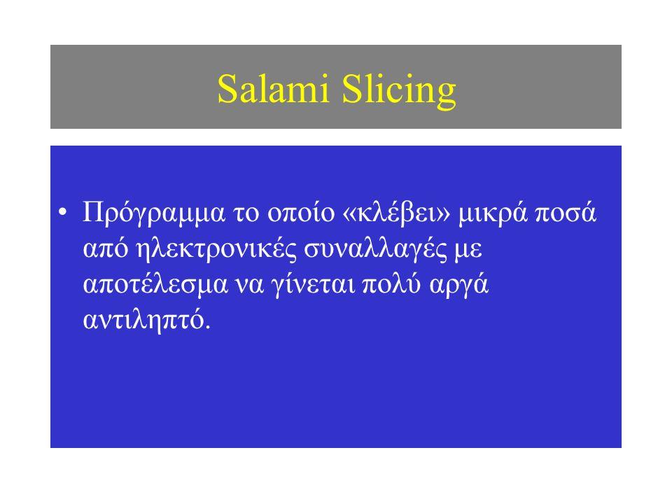 Salami Slicing Πρόγραμμα το οποίο «κλέβει» μικρά ποσά από ηλεκτρονικές συναλλαγές με αποτέλεσμα να γίνεται πολύ αργά αντιληπτό.