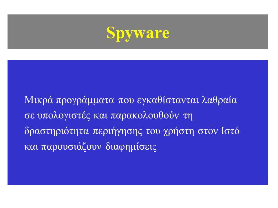 Spyware Μικρά προγράμματα που εγκαθίστανται λαθραία σε υπολογιστές και παρακολουθούν τη δραστηριότητα περιήγησης του χρήστη στον Ιστό και παρουσιάζουν διαφημίσεις