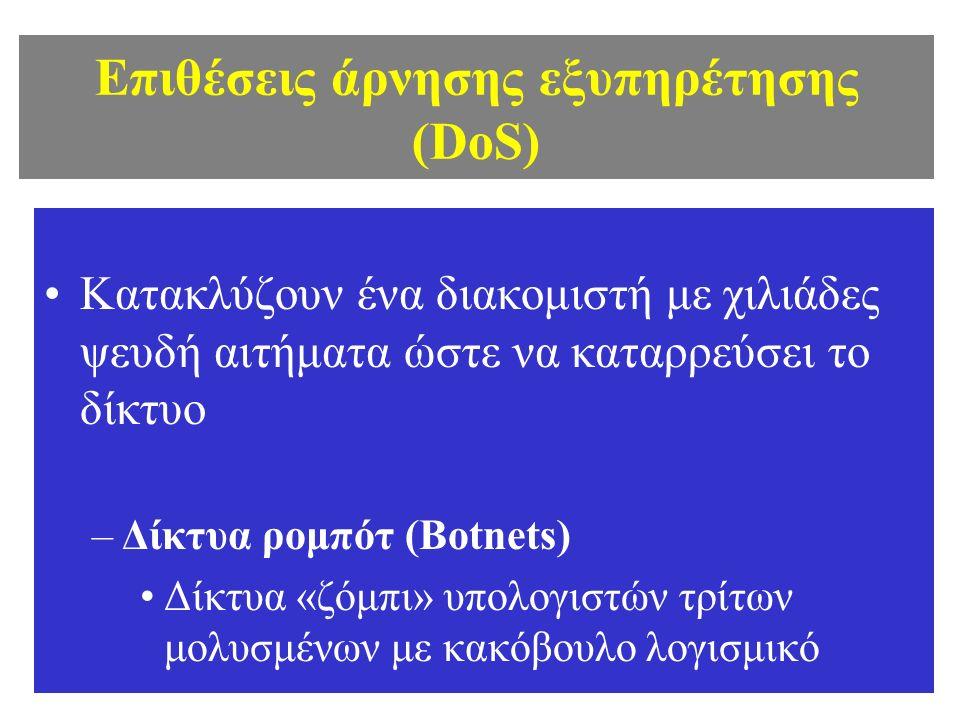 Επιθέσεις άρνησης εξυπηρέτησης (DoS) Κατακλύζουν ένα διακομιστή με χιλιάδες ψευδή αιτήματα ώστε να καταρρεύσει το δίκτυο –Δίκτυα ρομπότ (Botnets) Δίκτυα «ζόμπι» υπολογιστών τρίτων μολυσμένων με κακόβουλο λογισμικό