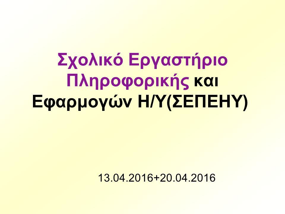 Σχολικό Εργαστήριο Πληροφορικής και Εφαρμογών Η/Υ(ΣΕΠΕΗΥ) 13.04.2016+20.04.2016
