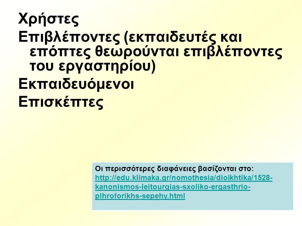 Χρήστες Επιβλέποντες (εκπαιδευτές και επόπτες θεωρούνται επιβλέποντες του εργαστηρίου) Εκπαιδευόμενοι Επισκέπτες Οι περισσότερες διαφάνειες βασίζονται στο: http://edu.klimaka.gr/nomothesia/dioikhtika/1528- kanonismos-leitourgias-sxoliko-ergasthrio- plhroforikhs-sepehy.html http://edu.klimaka.gr/nomothesia/dioikhtika/1528- kanonismos-leitourgias-sxoliko-ergasthrio- plhroforikhs-sepehy.html