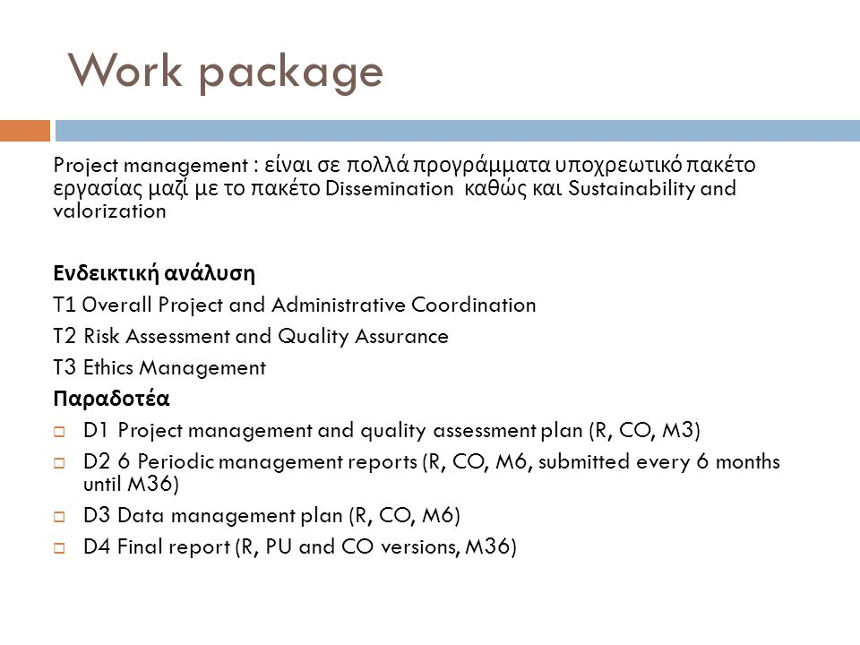 Work package Project management : είναι σε πολλά προγράμματα υποχρεωτικό πακέτο εργασίας μαζί με το πακέτο Dissemination καθώς και Sustainability and valorization Ενδεικτική ανάλυση Τ 1 Ο verall Project and Administrative Coordination T2 Risk Assessment and Quality Assurance T3 Ethics Management Παραδοτέα  D1 Project management and quality assessment plan (R, CO, M3)  D2 6 Periodic management reports (R, CO, M6, submitted every 6 months until M36)  D3 Data management plan (R, CO, M6)  D4 Final report (R, PU and CO versions, M36)