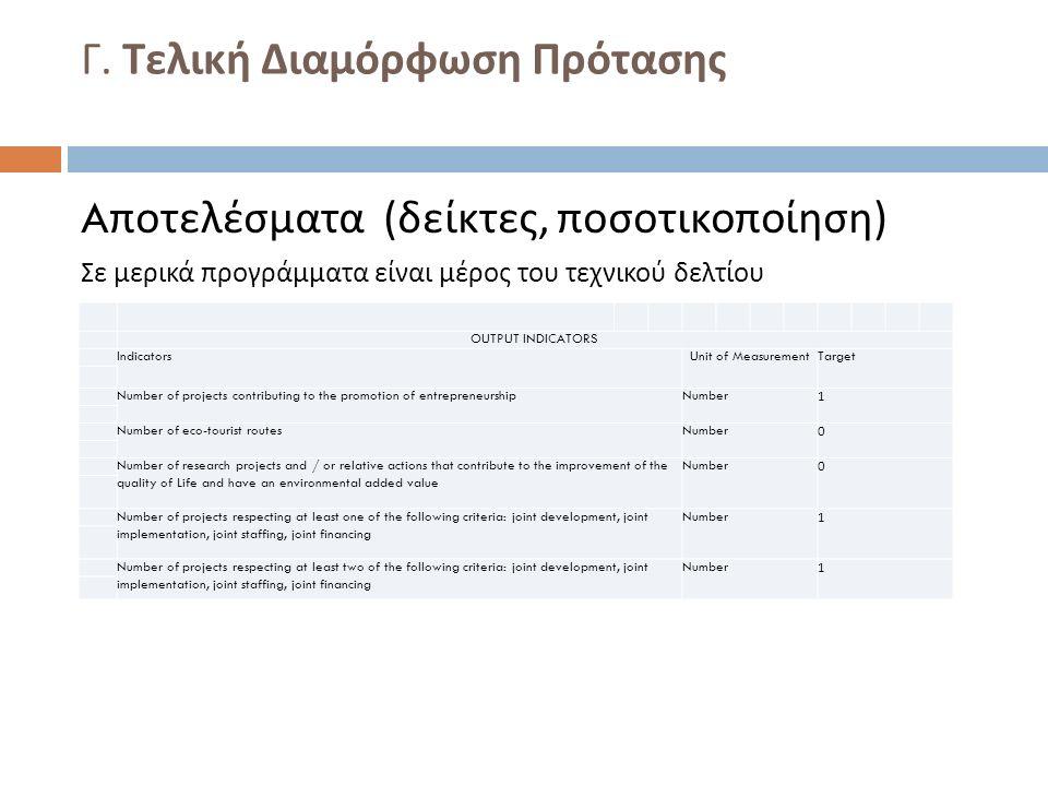Γ. Τελική Διαμόρφωση Πρότασης A ποτελέσματα ( δείκτες, ποσοτικοποίηση ) Σε μερικά προγράμματα είναι μέρος του τεχνικού δελτίου OUTPUT INDICATORS Indic
