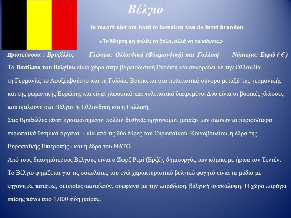 Βέλγιο In maart niet om hout te bewaken van de inzet branden «Το Μάρτη μη φυλάς τα ξύλα, αλλά να τα κάψεις.» Π ρωτεύουσα : Βρυξέλλες Γλώσσα: Ολλανδική (Φλαμανδική) και Γαλλική Νόμισμα: Ευρώ ( € ) Το Βασίλειο του Βελγίου είναι χώρα στην βορειοδυτική Ευρώπη και συνορεύει με την Ολλανδία, τη Γερμανία, το Λουξεμβούργο και τη Γαλλία.