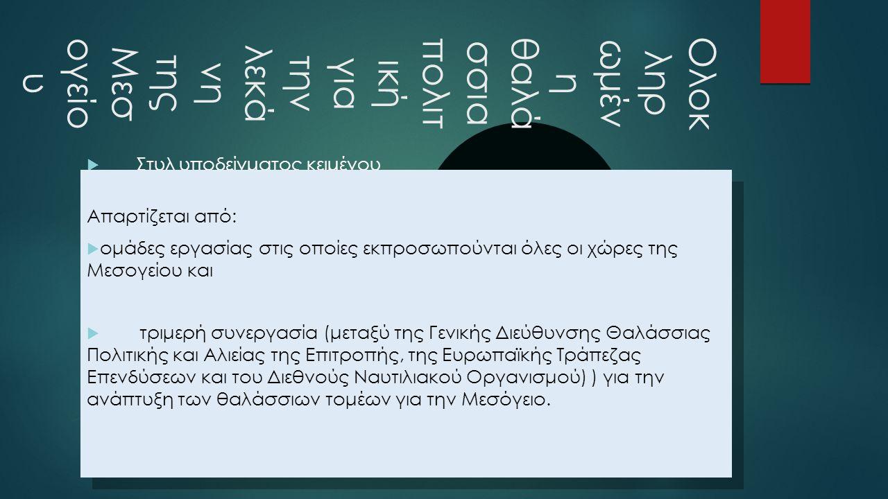  Στυλ υποδείγματος κειμένου Δεύτερου επιπέδου Τρίτου επιπέδου Τέταρτου επιπέδου Πέμπτου επιπέδου Ολοκ ληρ ωμέν η θαλά σσια πολιτ ική για την λεκά νη της Μεσ ογείο υ Απαρτίζεται από:  ομάδες εργασίας στις οποίες εκπροσωπούνται όλες οι χώρες της Μεσογείου και  τριμερή συνεργασία (μεταξύ της Γενικής Διεύθυνσης Θαλάσσιας Πολιτικής και Αλιείας της Επιτροπής, της Ευρωπαϊκής Τράπεζας Επενδύσεων και του Διεθνούς Ναυτιλιακού Οργανισμού) ) για την ανάπτυξη των θαλάσσιων τομέων για την Μεσόγειο.
