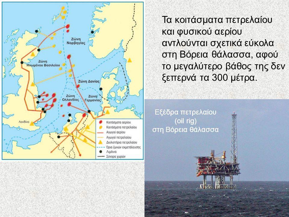 Εξέδρα πετρελαίου (oil rig) στη Βόρεια θάλασσα Τα κοιτάσματα πετρελαίου και φυσικού αερίου αντλούνται σχετικά εύκολα στη Βόρεια θάλασσα, αφού το μεγαλύτερο βάθος της δεν ξεπερνά τα 300 μέτρα.