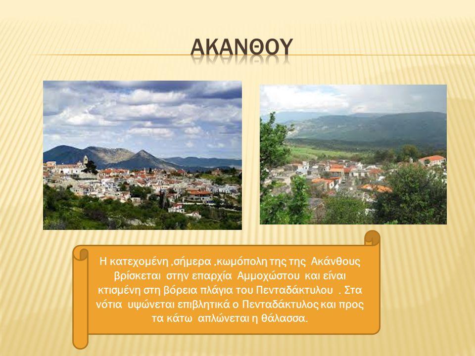 Η κατεχομένη,σήμερα,κωμόπολη της της Ακάνθους βρίσκεται στην επαρχία Αμμοχώστου και είναι κτισμένη στη βόρεια πλάγια του Πενταδάκτυλου.