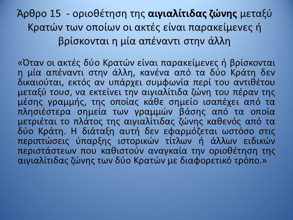 Άρθρο 15 - οριοθέτηση της αιγιαλίτιδας ζώνης μεταξύ Κρατών των οποίων οι ακτές είναι παρακείμενες ή βρίσκονται η μία απέναντι στην άλλη «Όταν οι ακτές δύο Κρατών είναι παρακείμενες ή βρίσκονται η μία απέναντι στην άλλη, κανένα από τα δύο Κράτη δεν δικαιούται, εκτός αν υπάρχει συμφωνία περί του αντιθέτου μεταξύ τουσ, να εκτείνει την αιγιαλίτιδα ζώνη του πέραν της μέσης γραμμής, της οποίας κάθε σημείο ισαπέχει από τα πλησιέστερα σημεία των γραμμών βάσης από τα οποία μετριέται το πλάτος της αιγιαλίτιδας ζώνης καθενός από τα δύο Κράτη.