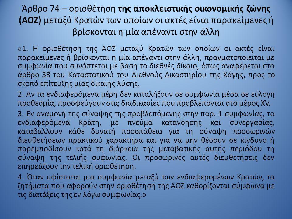 Άρθρο 74 – οριοθέτηση της αποκλειστικής οικονομικής ζώνης (ΑΟΖ) μεταξύ Κρατών των οποίων οι ακτές είναι παρακείμενες ή βρίσκονται η μία απέναντι στην άλλη «1.