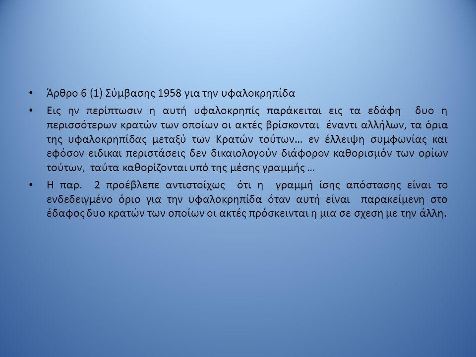 Άρθρο 6 (1) Σύμβασης 1958 για την υφαλοκρηπίδα Εις ην περίπτωσιν η αυτή υφαλοκρηπίς παράκειται εις τα εδάφη δυο η περισσότερων κρατών των οποίων οι ακ
