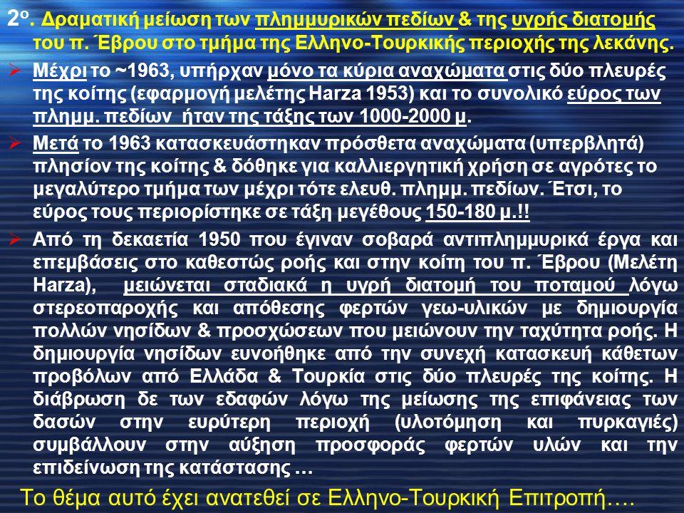 2 ο. Δραματική μείωση των πλημμυρικών πεδίων & της υγρής διατομής του π. Έβρου στο τμήμα της Ελληνο-Τουρκικής περιοχής της λεκάνης.  Μέχρι το ~1963,