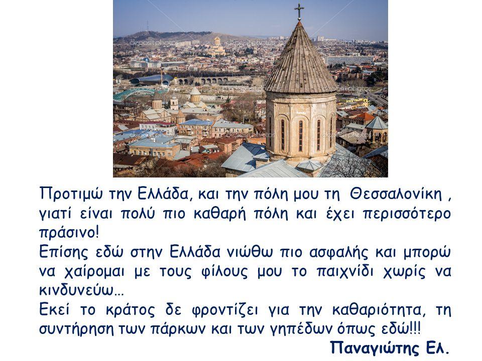 Προτιμώ την Ελλάδα, και την πόλη μου τη Θεσσαλονίκη, γιατί είναι πολύ πιο καθαρή πόλη και έχει περισσότερο πράσινο! Επίσης εδώ στην Ελλάδα νιώθω πιο α