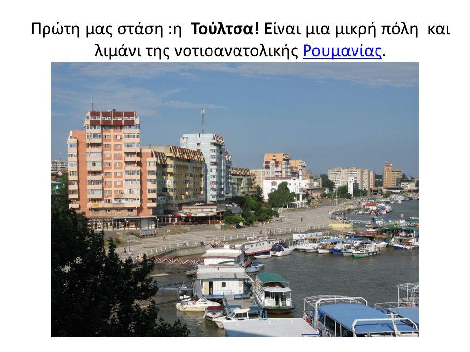 Πρώτη μας στάση :η Τούλτσα! Είναι μια μικρή πόλη και λιμάνι της νοτιοανατολικής Ρουμανίας.Ρουμανίας