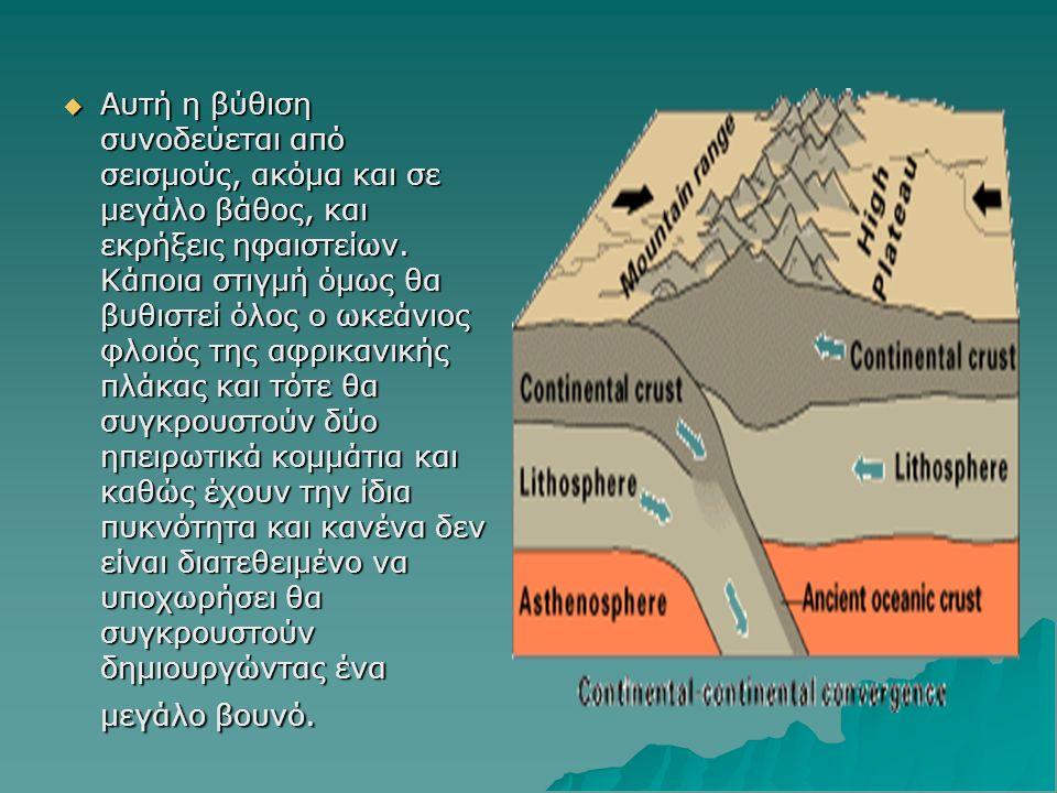 ΑΑΑΑυτή η βύθιση συνοδεύεται από σεισμούς, ακόμα και σε μεγάλο βάθος, και εκρήξεις ηφαιστείων. Κάποια στιγμή όμως θα βυθιστεί όλος ο ωκεάνιος φλοι
