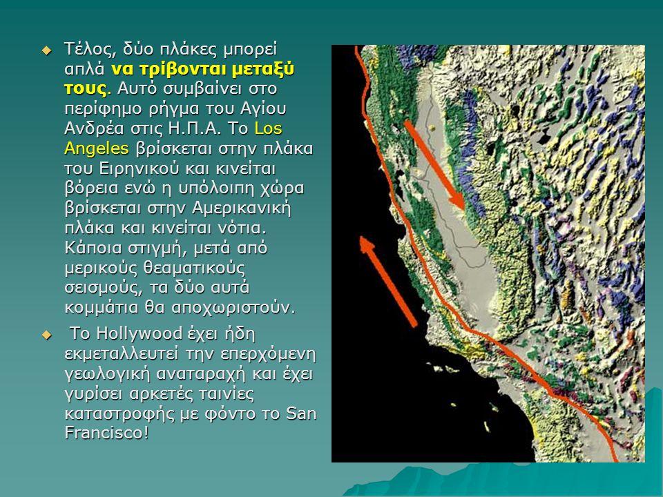  Τέλος, δύο πλάκες μπορεί απλά να τρίβονται μεταξύ τους. Αυτό συμβαίνει στο περίφημο ρήγμα του Αγίου Ανδρέα στις Η.Π.Α. Το Los Angeles βρίσκεται στην
