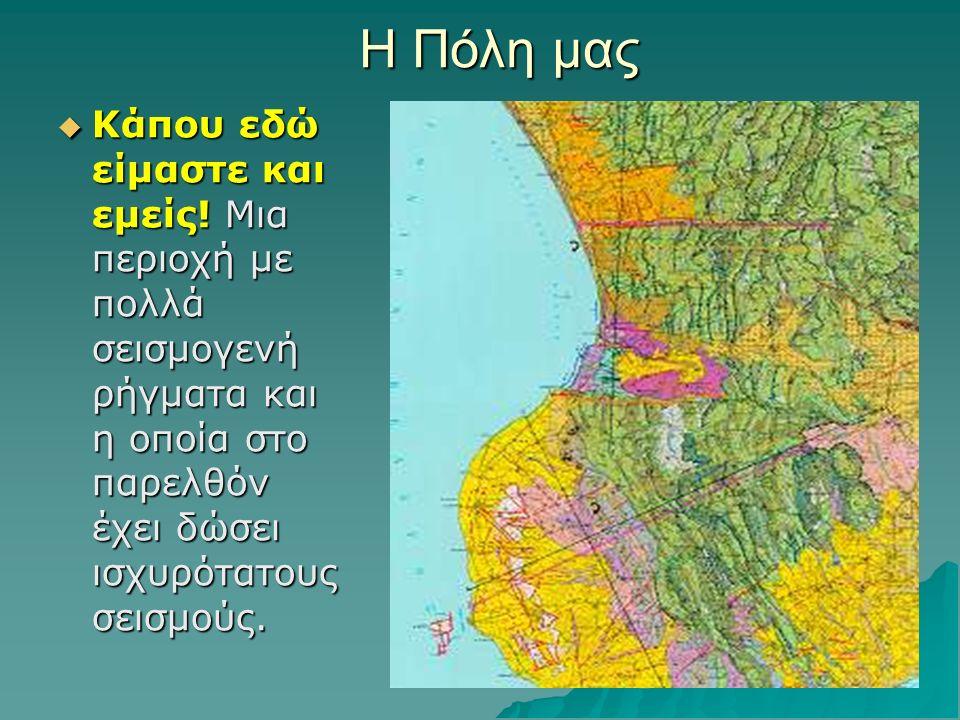 Η Πόλη μας ΚΚΚΚάπου εδώ είμαστε και εμείς! Μια περιοχή με πολλά σεισμογενή ρήγματα και η οποία στο παρελθόν έχει δώσει ισχυρότατους σεισμούς.