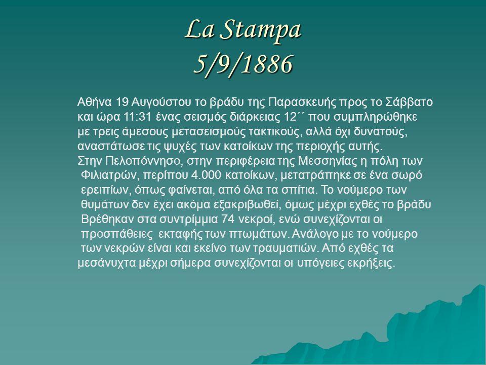 La Stampa 5/9/1886 Αθήνα 19 Αυγούστου το βράδυ της Παρασκευής προς το Σάββατο και ώρα 11:31 ένας σεισμός διάρκειας 12΄΄ που συμπληρώθηκε με τρεις άμεσους μετασεισμούς τακτικούς, αλλά όχι δυνατούς, αναστάτωσε τις ψυχές των κατοίκων της περιοχής αυτής.
