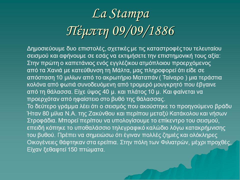 La Stampa Πέμπτη 09/09/1886 Δημοσιεύουμε δυο επιστολές, σχετικές με τις καταστροφές του τελευταίου σεισμού και αφήνουμε σε εσάς να εκτιμήσετε την επιστημονική τους αξία: Στην πρώτη ο καπετάνιος ενός εγγλέζικου ατμόπλοιου προερχόμενος από τα Χανιά με κατεύθυνση τη Μάλτα, μας πληροφορεί ότι είδε σε απόσταση 10 μιλίων από το ακρωτήριο Ματαπάν ( Ταίναρο ) μια τεράστια κολόνα από φωτιά συνοδευόμενη από τρομερό μουγκρητό που έβγαινε από τη θάλασσα.