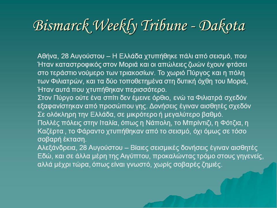 Bismarck Weekly Tribune - Dakota Αθήνα, 28 Αυγούστου – Η Ελλάδα χτυπήθηκε πάλι από σεισμό, που Ήταν καταστροφικός στον Μοριά και οι απώλειες ζωών έχουν φτάσει στο τεράστιο νούμερο των τριακοσίων.