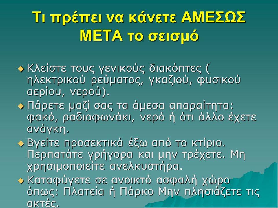 Τι πρέπει να κάνετε ΑΜΕΣΩΣ ΜΕΤΑ το σεισμό ΚΚΚΚλείστε τους γενικούς διακόπτες ( ηλεκτρικού ρεύματος, γκαζιού, φυσικού αερίου, νερού).