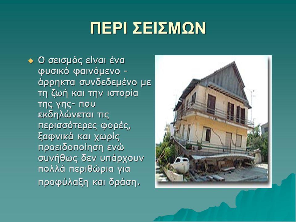 ΠΕΡΙ ΣΕΙΣΜΩΝ  Ο σεισμός είναι ένα φυσικό φαινόμενο - άρρηκτα συνδεδεμένο με τη ζωή και την ιστορία της γης- που εκδηλώνεται τις περισσότερες φορές, ξαφνικά και χωρίς προειδοποίηση ενώ συνήθως δεν υπάρχουν πολλά περιθώρια για προφύλαξη και δράση.