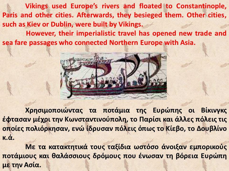 Χρησιμοποιώντας τα ποτάμια της Ευρώπης οι Βίκινγκς έφτασαν μέχρι την Κωνσταντινούπολη, το Παρίσι και άλλες πόλεις τις οποίες πολιόρκησαν, ενώ ίδρυσαν πόλεις όπως το Κίεβο, το Δουβλίνο κ.ά.