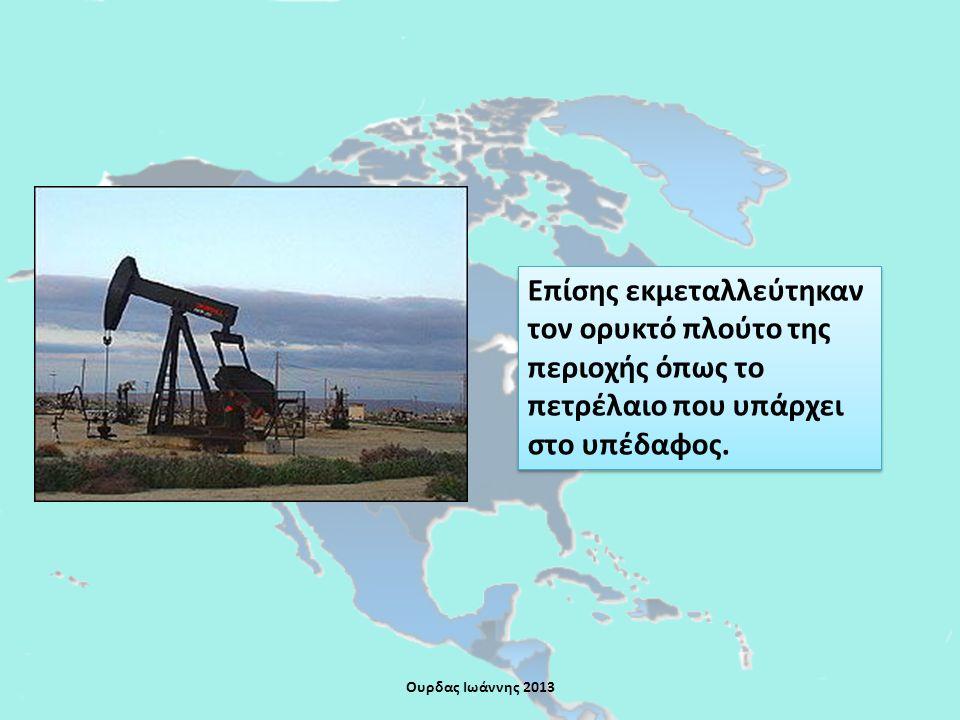 Επίσης εκμεταλλεύτηκαν τον ορυκτό πλούτο της περιοχής όπως το πετρέλαιο που υπάρχει στο υπέδαφος.