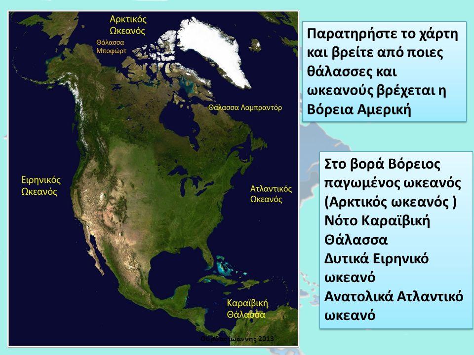 Παρατηρήστε το χάρτη και βρείτε από ποιες θάλασσες και ωκεανούς βρέχεται η Βόρεια Αμερική Στο βορά Βόρειος παγωμένος ωκεανός (Αρκτικός ωκεανός ) Νότο Καραϊβική Θάλασσα Δυτικά Ειρηνικό ωκεανό Ανατολικά Ατλαντικό ωκεανό Στο βορά Βόρειος παγωμένος ωκεανός (Αρκτικός ωκεανός ) Νότο Καραϊβική Θάλασσα Δυτικά Ειρηνικό ωκεανό Ανατολικά Ατλαντικό ωκεανό Ουρδας Ιωάννης 2013