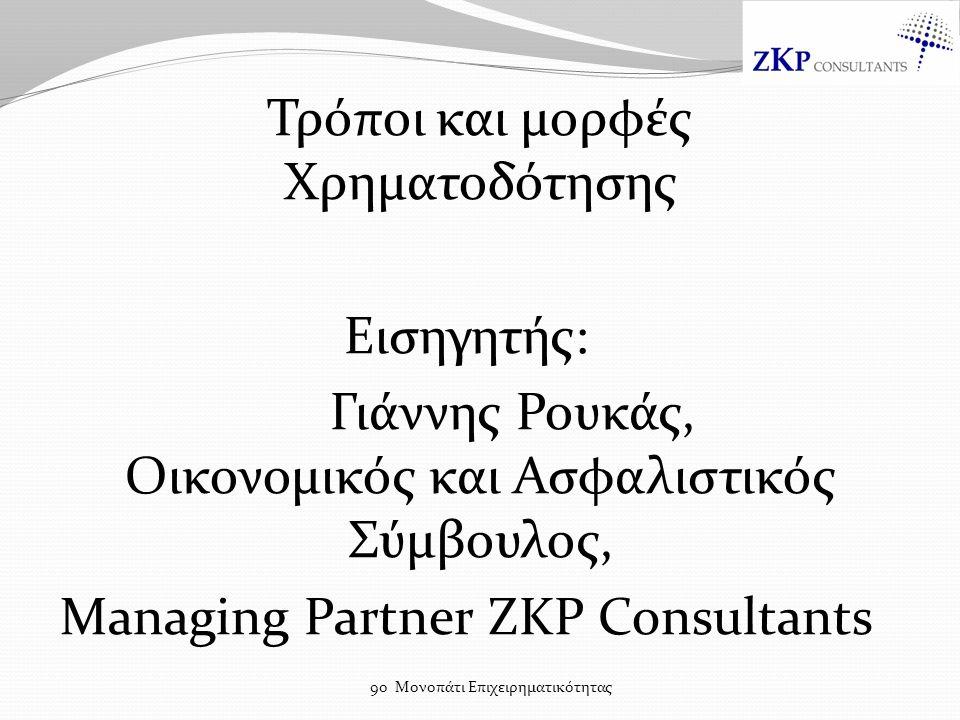 Τρόποι και μορφές Χρηματοδότησης Εισηγητής: Γιάννης Ρουκάς, Οικονομικός και Ασφαλιστικός Σύμβουλος, Managing Partner ZKP Consultants 9ο Μονοπάτι Επιχειρηματικότητας