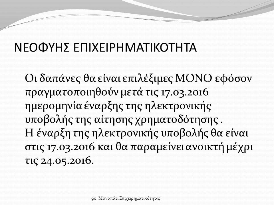 ΝΕΟΦΥΗΣ ΕΠΙΧΕΙΡΗΜΑΤΙΚΟΤΗΤΑ Οι δαπάνες θα είναι επιλέξιμες ΜΟΝΟ εφόσον πραγματοποιηθούν μετά τις 17.03.2016 ημερομηνία έναρξης της ηλεκτρονικής υποβολής της αίτησης χρηματοδότησης.