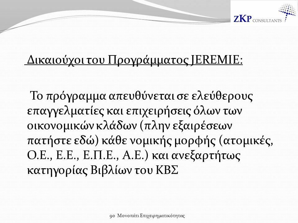 Δικαιούχοι του Προγράμματος JEREMIE: Το πρόγραμμα απευθύνεται σε ελεύθερους επαγγελματίες και επιχειρήσεις όλων των οικονομικών κλάδων (πλην εξαιρέσεων πατήστε εδώ) κάθε νομικής μορφής (ατομικές, Ο.Ε., Ε.Ε., Ε.Π.Ε., Α.Ε.) και ανεξαρτήτως κατηγορίας Βιβλίων του ΚΒΣ 9ο Μονοπάτι Επιχειρηματικότητας