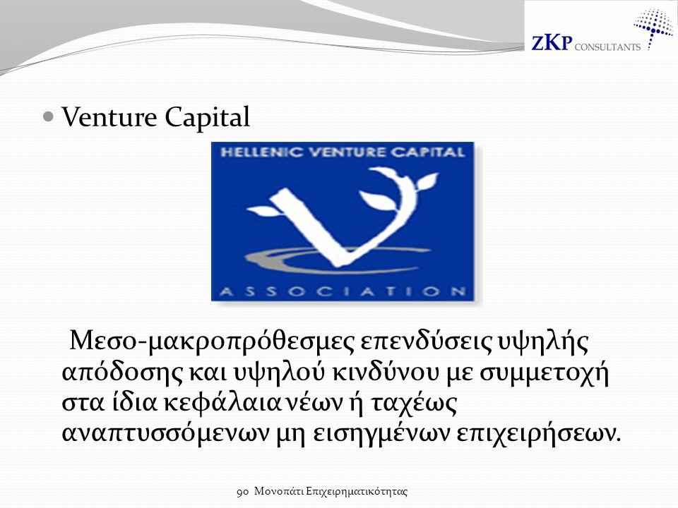 Venture Capital Μεσο-μακροπρόθεσμες επενδύσεις υψηλής απόδοσης και υψηλού κινδύνου με συμμετοχή στα ίδια κεφάλαια νέων ή ταχέως αναπτυσσόμενων μη εισηγμένων επιχειρήσεων.