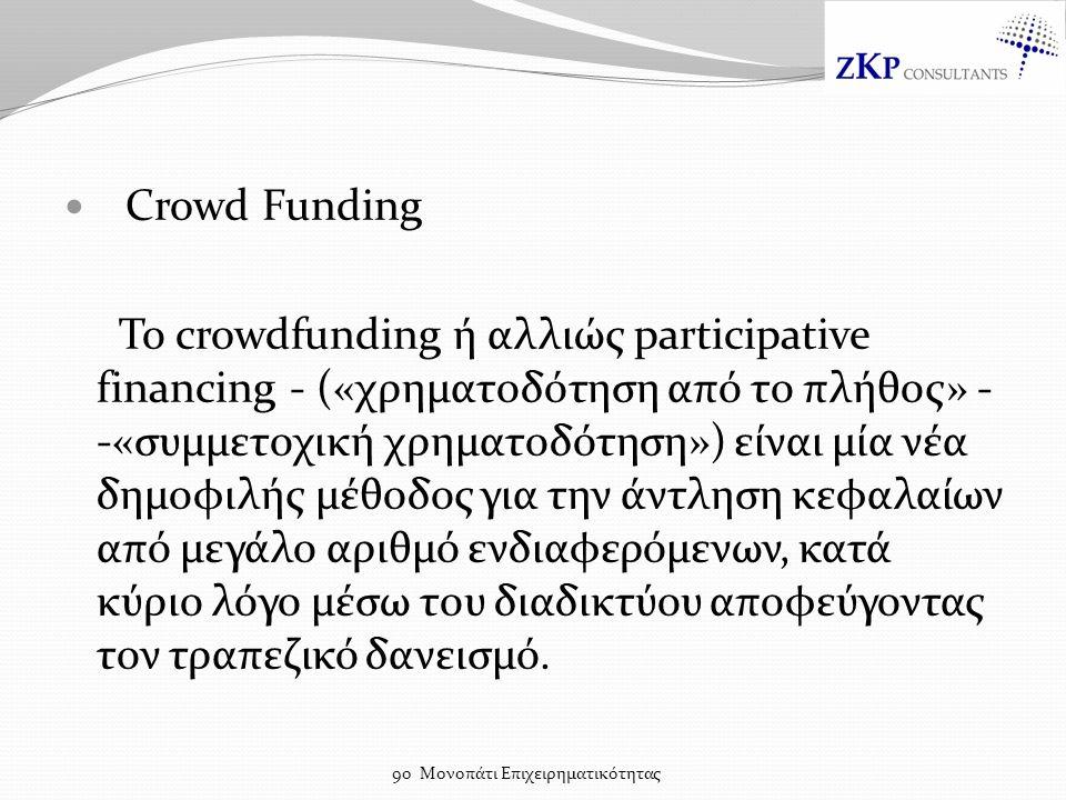 Crowd Funding Το crowdfunding ή αλλιώς participative financing - («χρηματοδότηση από το πλήθος» - -«συμμετοχική χρηματοδότηση») είναι μία νέα δημοφιλής μέθοδος για την άντληση κεφαλαίων από μεγάλο αριθμό ενδιαφερόμενων, κατά κύριο λόγο μέσω του διαδικτύου αποφεύγοντας τον τραπεζικό δανεισμό.