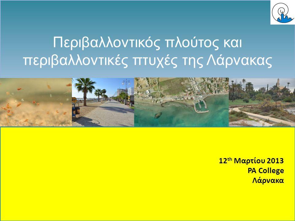 ENVIRONMENT/ ΠΕΡΙΒΑΛΛΟΝΤΙΚΗ Περιβαλλοντικός πλούτος και περιβαλλοντικές πτυχές της Λάρνακας 12 th Mαρτίου 2013 PA College Λάρνακα