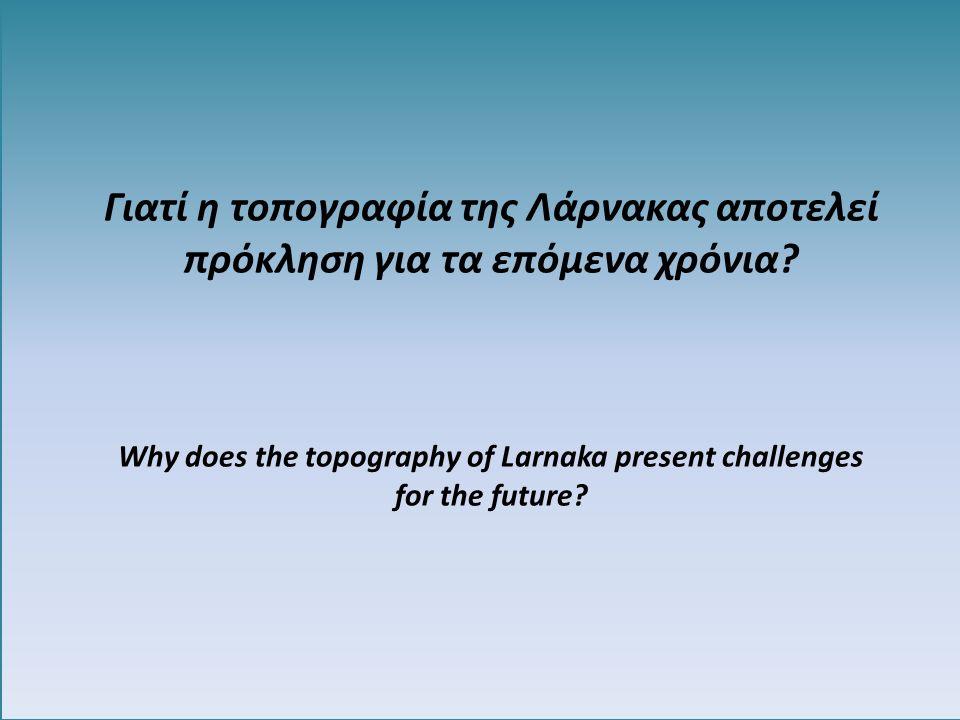 Γιατί η τοπογραφία της Λάρνακας αποτελεί πρόκληση για τα επόμενα χρόνια? Why does the topography of Larnaka present challenges for the future?